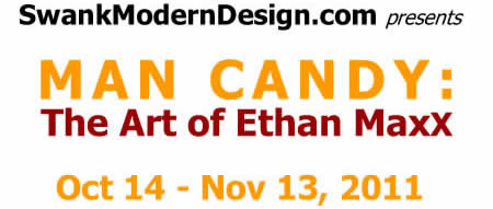 Man Candy: the Art of Ethan MaxX, Oct 14 - Nov 13, 2011